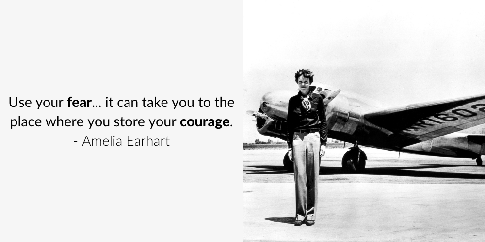 Use your fear... it can take you to the place where you store your courage. - Amelia Earhart